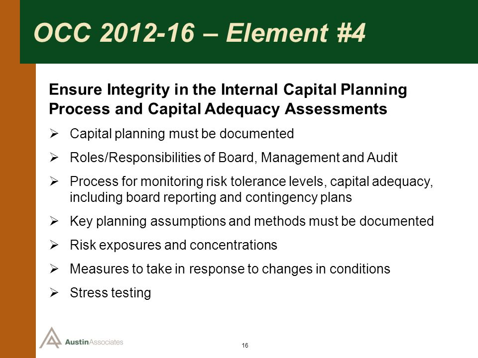 16 OCC 2012-16 – Element #4 Ensure Integrity in the Internal Capital Planning Process and Capital Adequacy Assessments Capital planning must be docume