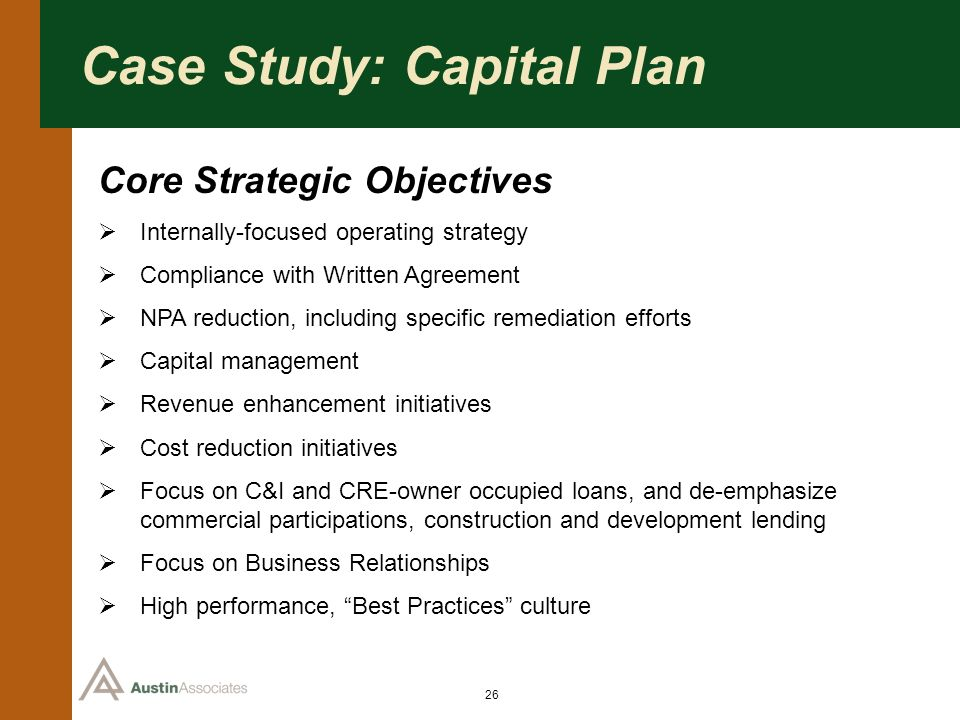 26 Case Study: Capital Plan Core Strategic Objectives Internally-focused operating strategy Compliance with Written Agreement NPA reduction, including