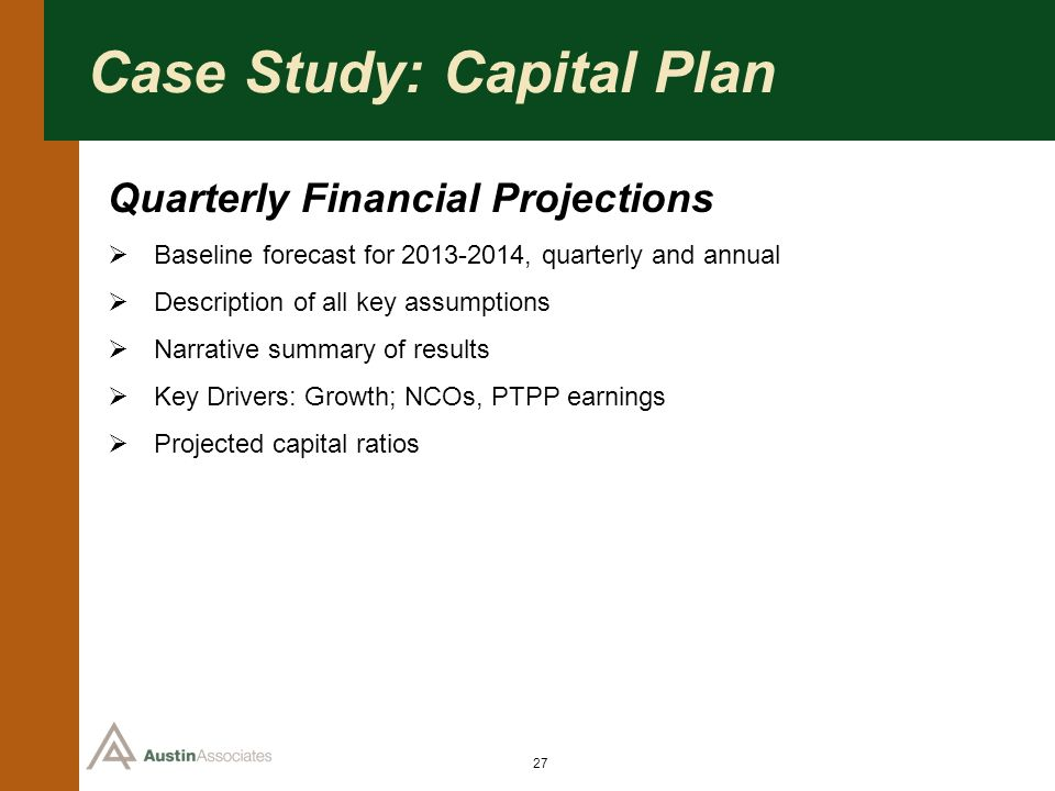 27 Case Study: Capital Plan Quarterly Financial Projections Baseline forecast for 2013-2014, quarterly and annual Description of all key assumptions N