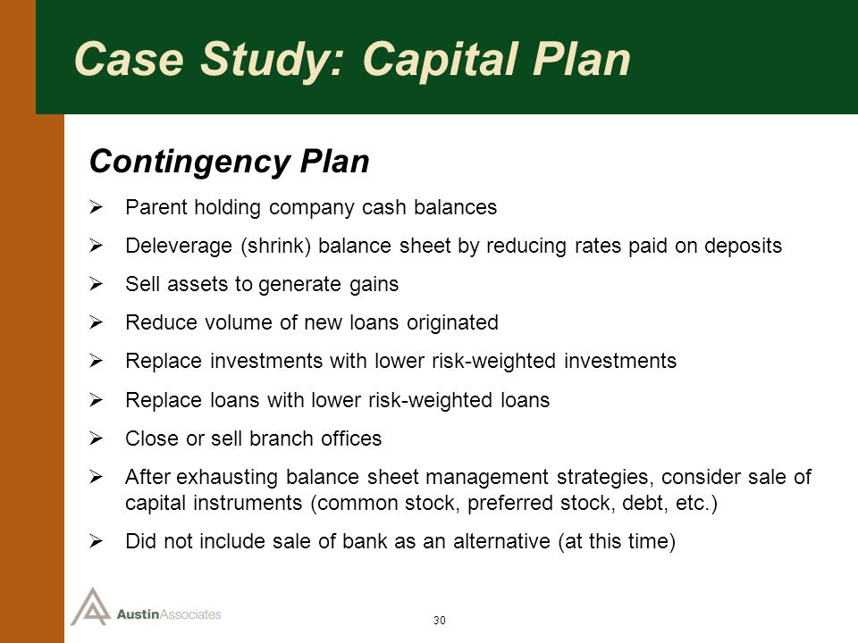 30 Case Study: Capital Plan Contingency Plan Parent holding company cash balances Deleverage (shrink) balance sheet by reducing rates paid on deposits