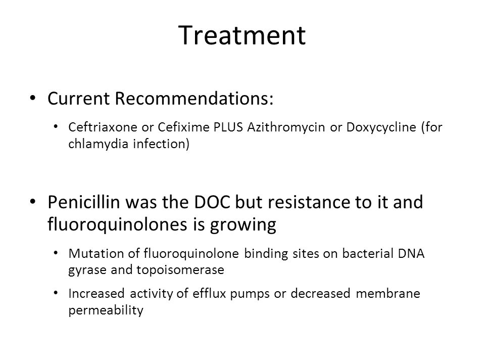Treatment Current Recommendations: Ceftriaxone or Cefixime PLUS Azithromycin or Doxycycline (for chlamydia infection) Penicillin was the DOC but resis
