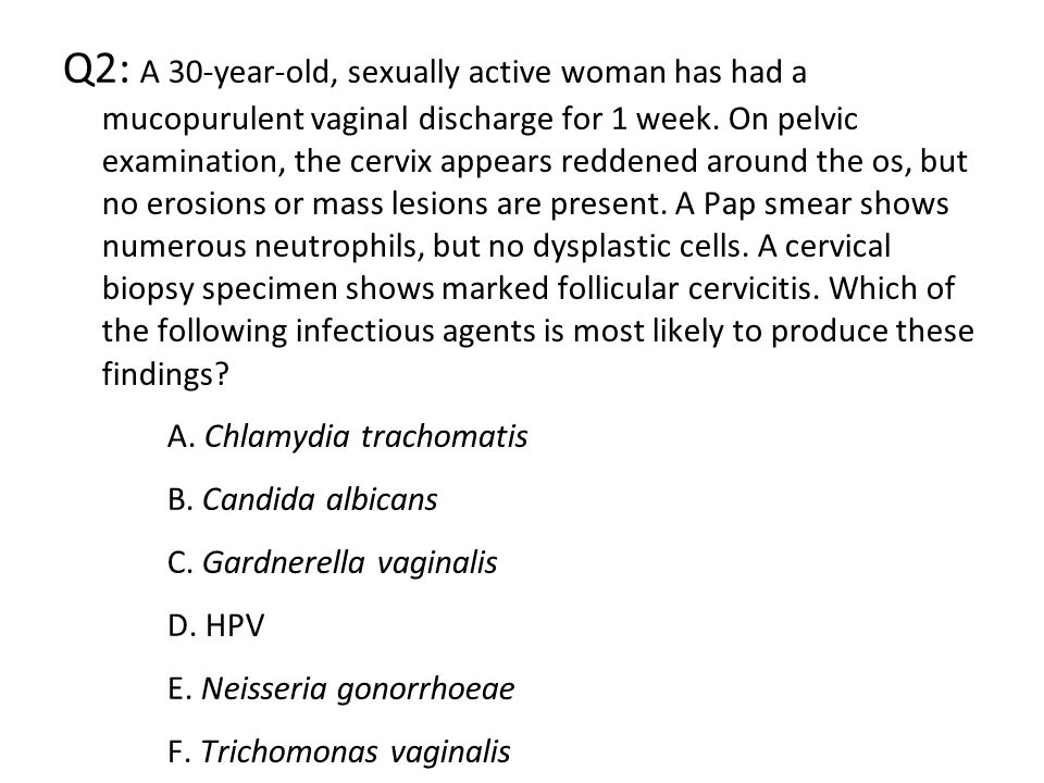 Q2: A 30-year-old, sexually active woman has had a mucopurulent vaginal discharge for 1 week. On pelvic examination, the cervix appears reddened aroun