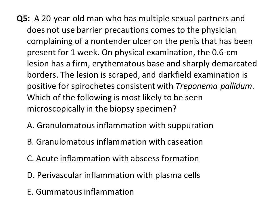 Q5: A 20-year-old man who has multiple sexual partners and does not use barrier precautions comes to the physician complaining of a nontender ulcer on