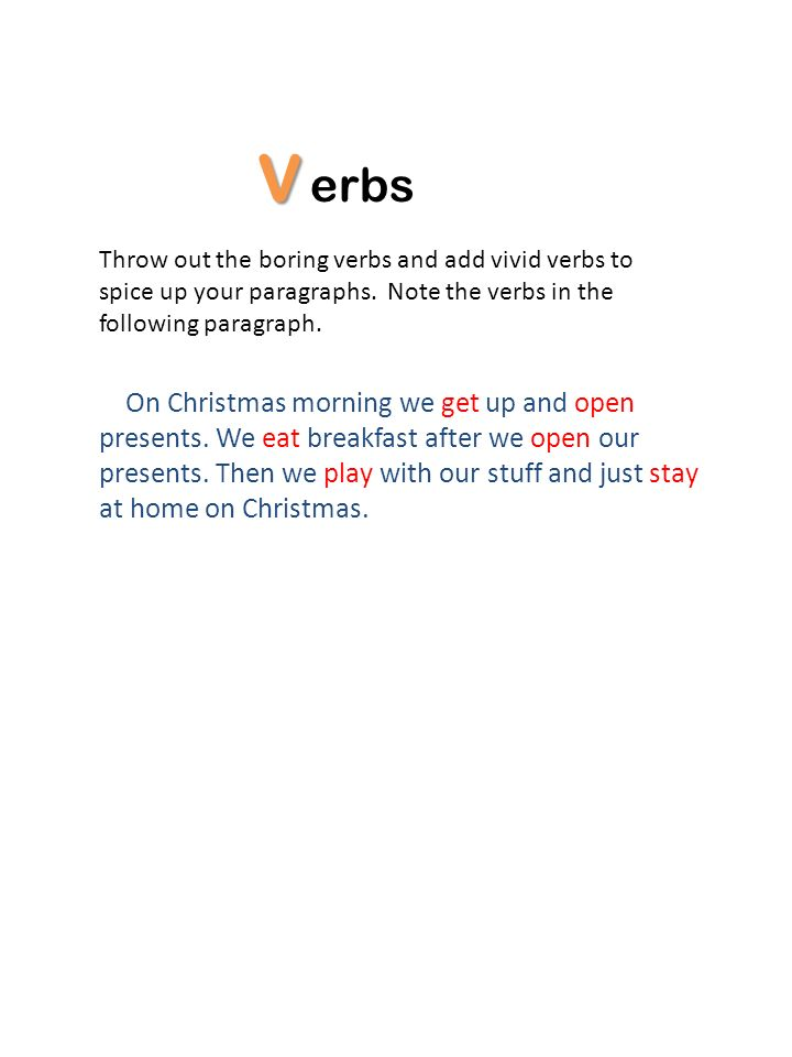 V erbs Throw out the boring verbs and add vivid verbs to spice up your paragraphs. Note the verbs in the following paragraph. On Christmas morning we