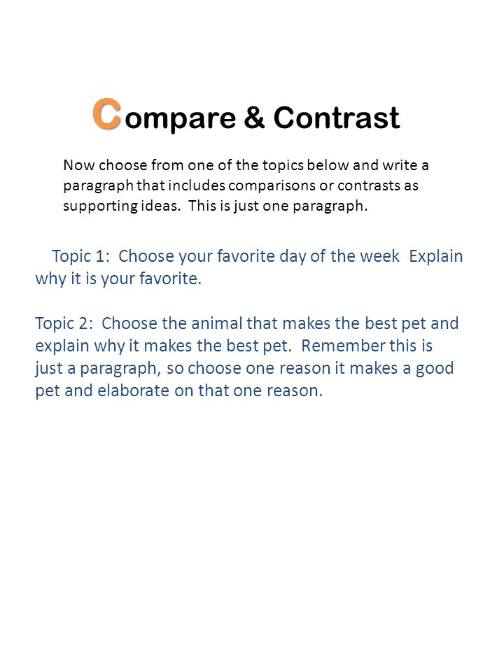 C ompare & Contrast Now choose from one of the topics below and write a paragraph that includes comparisons or contrasts as supporting ideas. This is