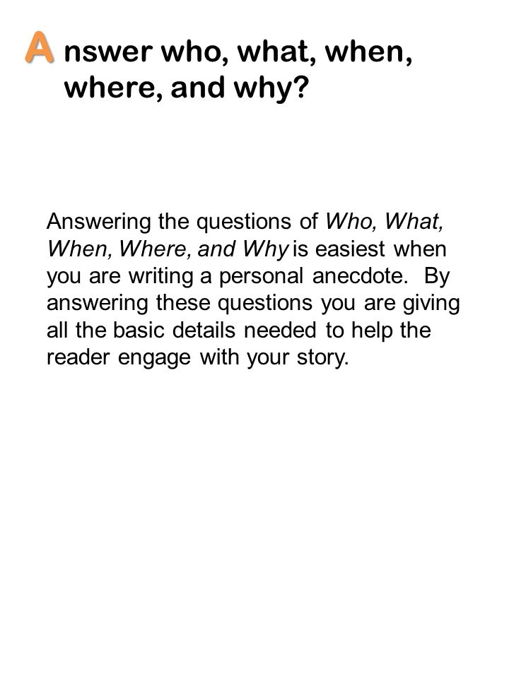 A nswer who, what, when, where, and why? Answering the questions of Who, What, When, Where, and Why is easiest when you are writing a personal anecdot