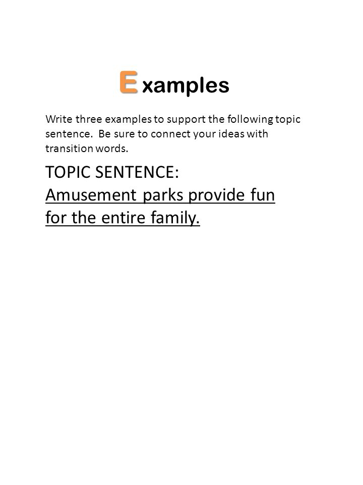 E xamples Write three examples to support the following topic sentence. Be sure to connect your ideas with transition words. TOPIC SENTENCE: Amusement