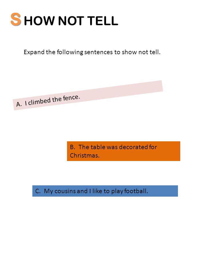 S HOW NOT TELL Expand the following sentences to show not tell. A. I climbed the fence. B. The table was decorated for Christmas. C. My cousins and I