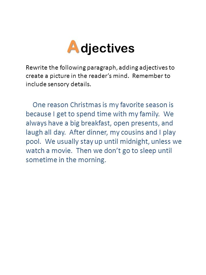 A djectives Rewrite the following paragraph, adding adjectives to create a picture in the readers mind. Remember to include sensory details. One reaso
