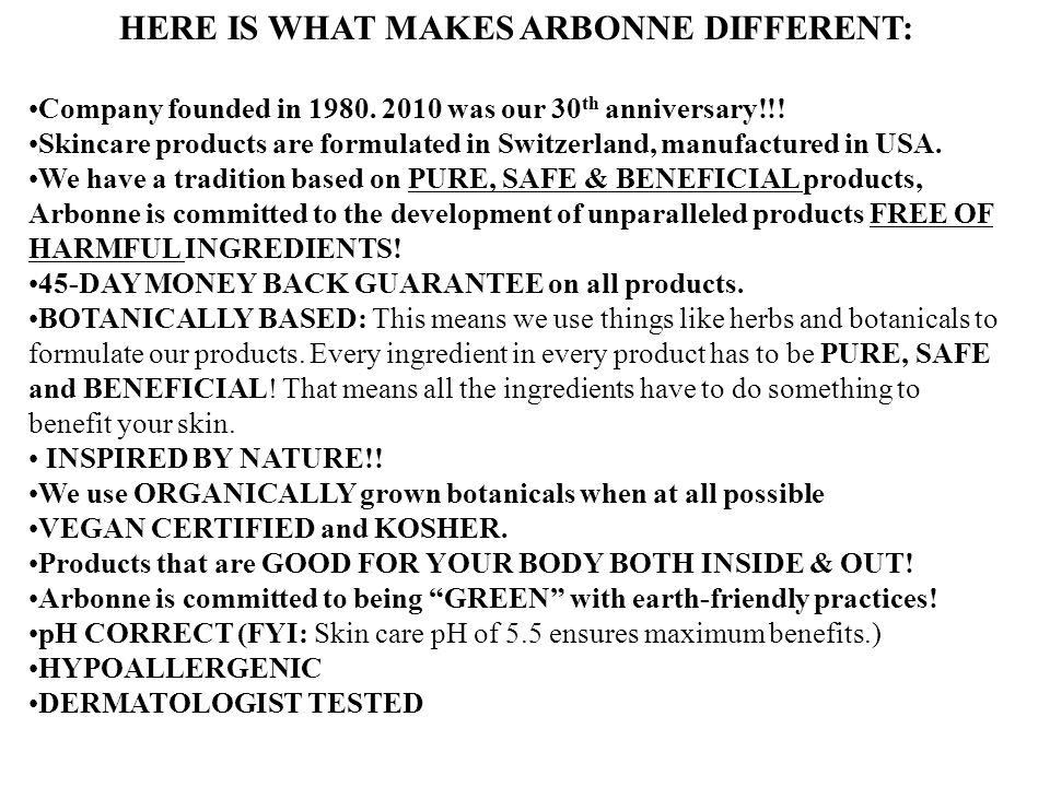 HERE IS WHAT MAKES ARBONNE DIFFERENT: Company founded in 1980. 2010 was our 30 th anniversary!!! Skincare products are formulated in Switzerland, manu