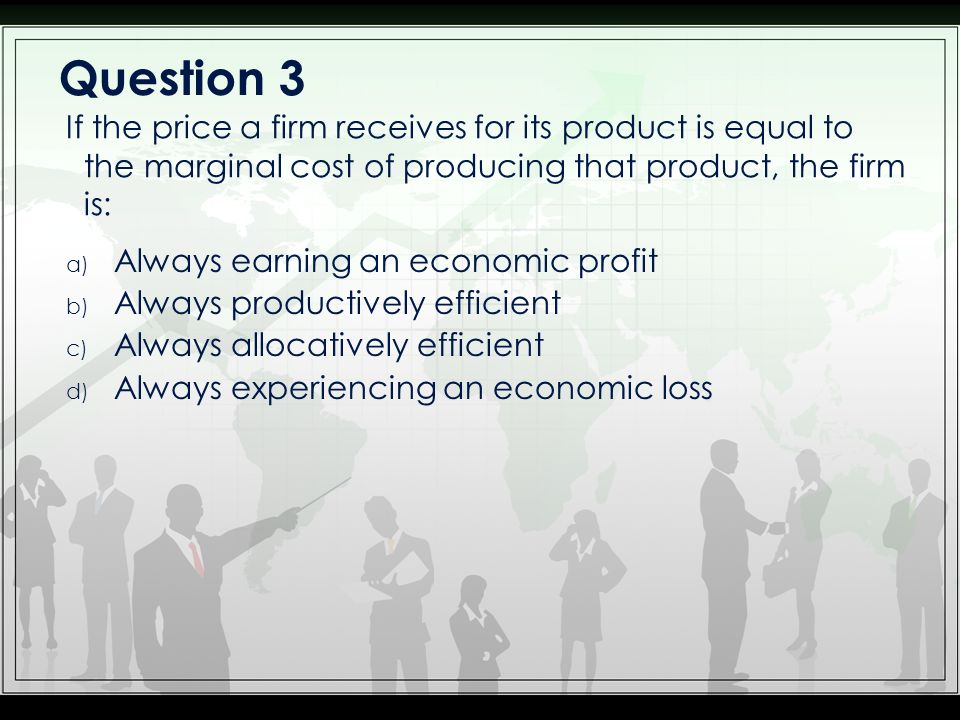 a) Always earning an economic profit b) Always productively efficient c) Always allocatively efficient d) Always experiencing an economic loss If the price a firm receives for its product is equal to the marginal cost of producing that product, the firm is: Question 3