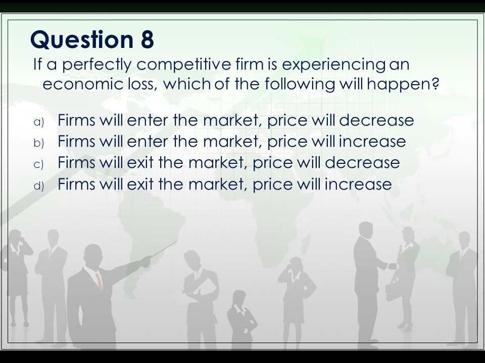 a) Firms will enter the market, price will decrease b) Firms will enter the market, price will increase c) Firms will exit the market, price will decrease d) Firms will exit the market, price will increase If a perfectly competitive firm is experiencing an economic loss, which of the following will happen.