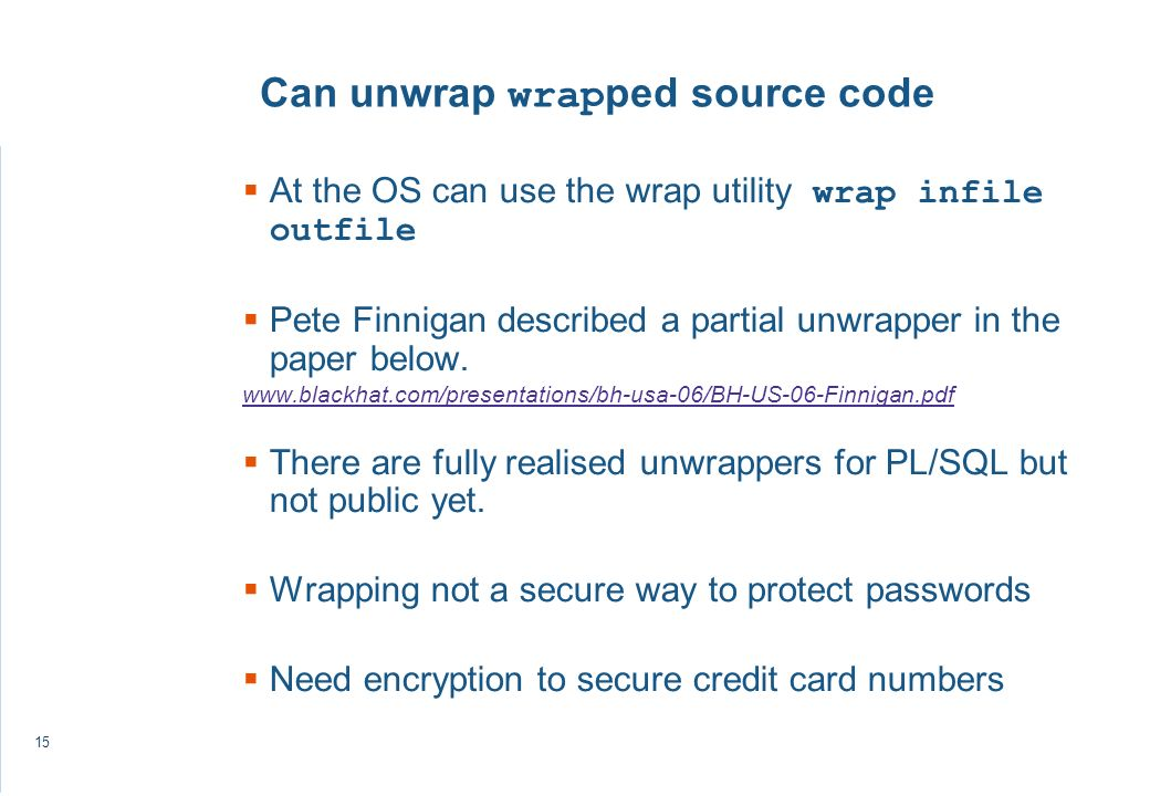 15 Can unwrap wrap ped source code At the OS can use the wrap utility wrap infile outfile Pete Finnigan described a partial unwrapper in the paper below.