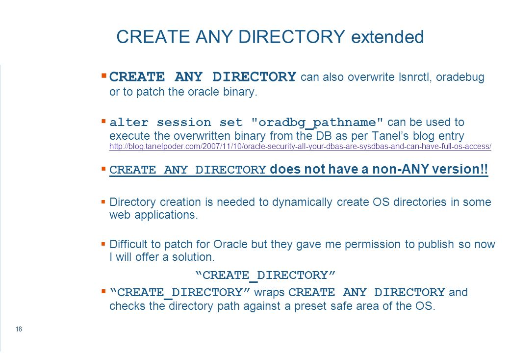 18 CREATE ANY DIRECTORY extended CREATE ANY DIRECTORY can also overwrite lsnrctl, oradebug or to patch the oracle binary.