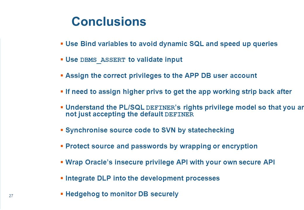 27 Conclusions Use Bind variables to avoid dynamic SQL and speed up queries Use DBMS_ASSERT to validate input Assign the correct privileges to the APP DB user account If need to assign higher privs to get the app working strip back after Understand the PL/SQL DEFINER s rights privilege model so that you are not just accepting the default DEFINER Synchronise source code to SVN by statechecking Protect source and passwords by wrapping or encryption Wrap Oracles insecure privilege API with your own secure API Integrate DLP into the development processes Hedgehog to monitor DB securely