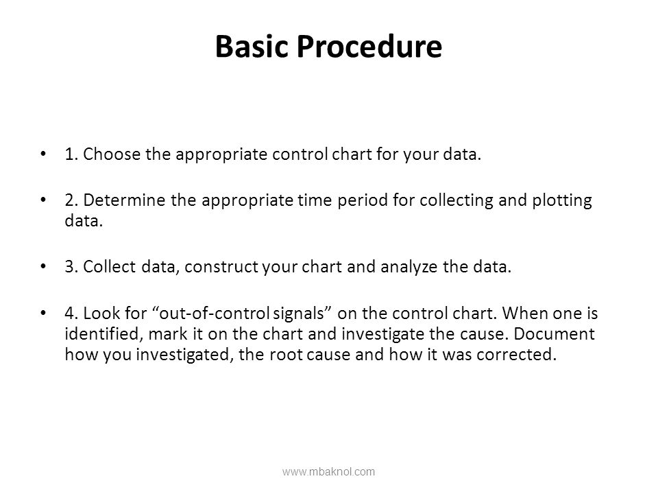 Basic Procedure 1. Choose the appropriate control chart for your data. 2. Determine the appropriate time period for collecting and plotting data. 3. C