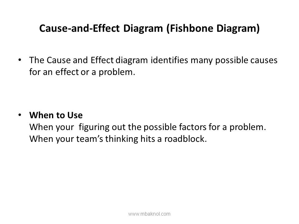 Cause-and-Effect Diagram (Fishbone Diagram) The Cause and Effect diagram identifies many possible causes for an effect or a problem. When to Use When
