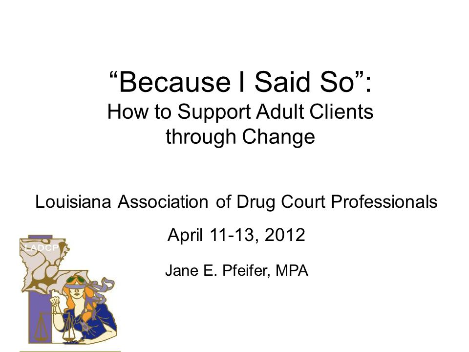 Because I Said So: How to Support Adult Clients through Change Louisiana Association of Drug Court Professionals April 11-13, 2012 Jane E. Pfeifer, MP