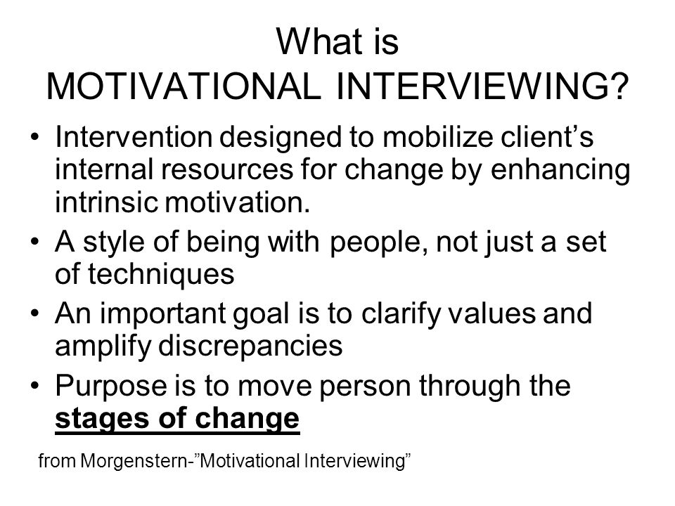 What is MOTIVATIONAL INTERVIEWING? Intervention designed to mobilize clients internal resources for change by enhancing intrinsic motivation. A style