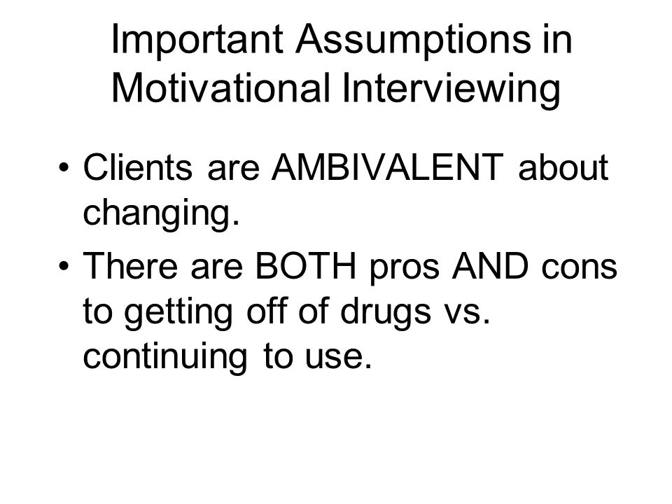 Important Assumptions in Motivational Interviewing Clients are AMBIVALENT about changing. There are BOTH pros AND cons to getting off of drugs vs. con