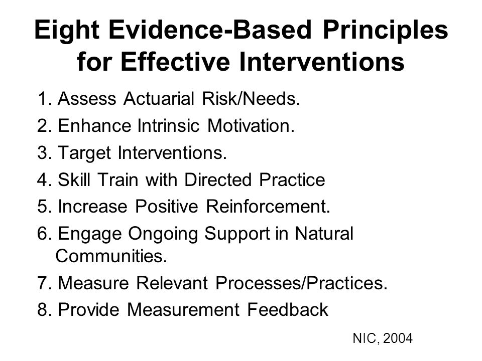 Eight Evidence-Based Principles for Effective Interventions 1. Assess Actuarial Risk/Needs. 2. Enhance Intrinsic Motivation. 3. Target Interventions.