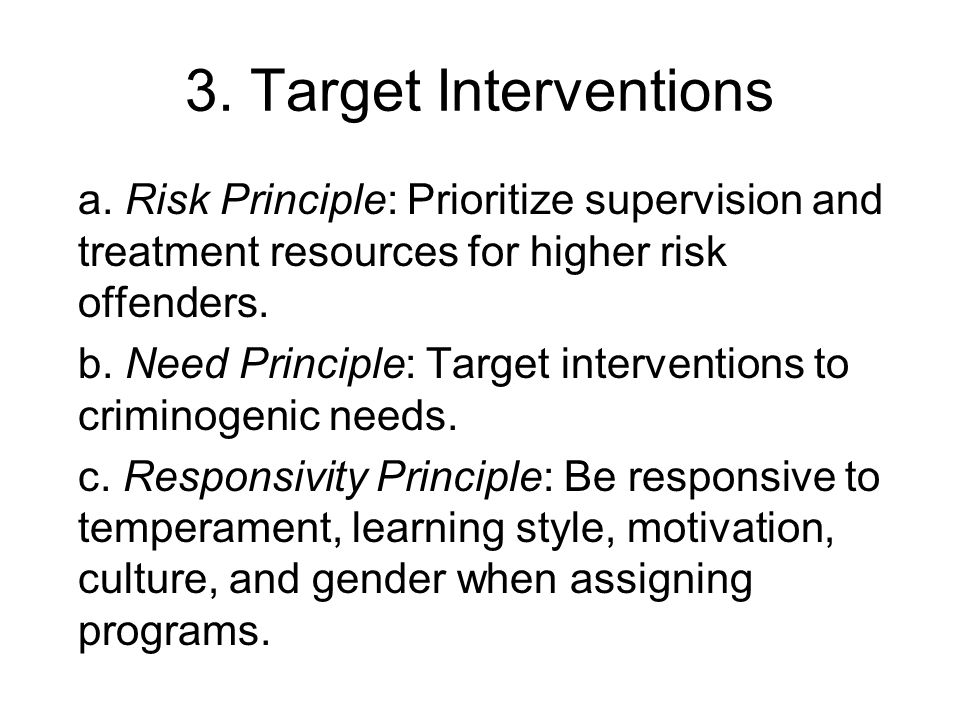 3. Target Interventions a. Risk Principle: Prioritize supervision and treatment resources for higher risk offenders. b. Need Principle: Target interve