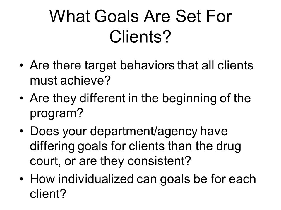 What Goals Are Set For Clients? Are there target behaviors that all clients must achieve? Are they different in the beginning of the program? Does you