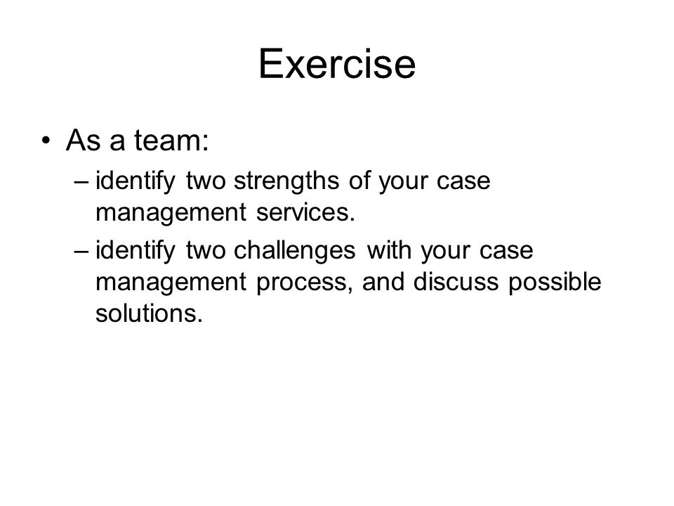 Exercise As a team: –identify two strengths of your case management services. –identify two challenges with your case management process, and discuss