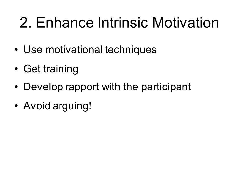 2. Enhance Intrinsic Motivation Use motivational techniques Get training Develop rapport with the participant Avoid arguing!