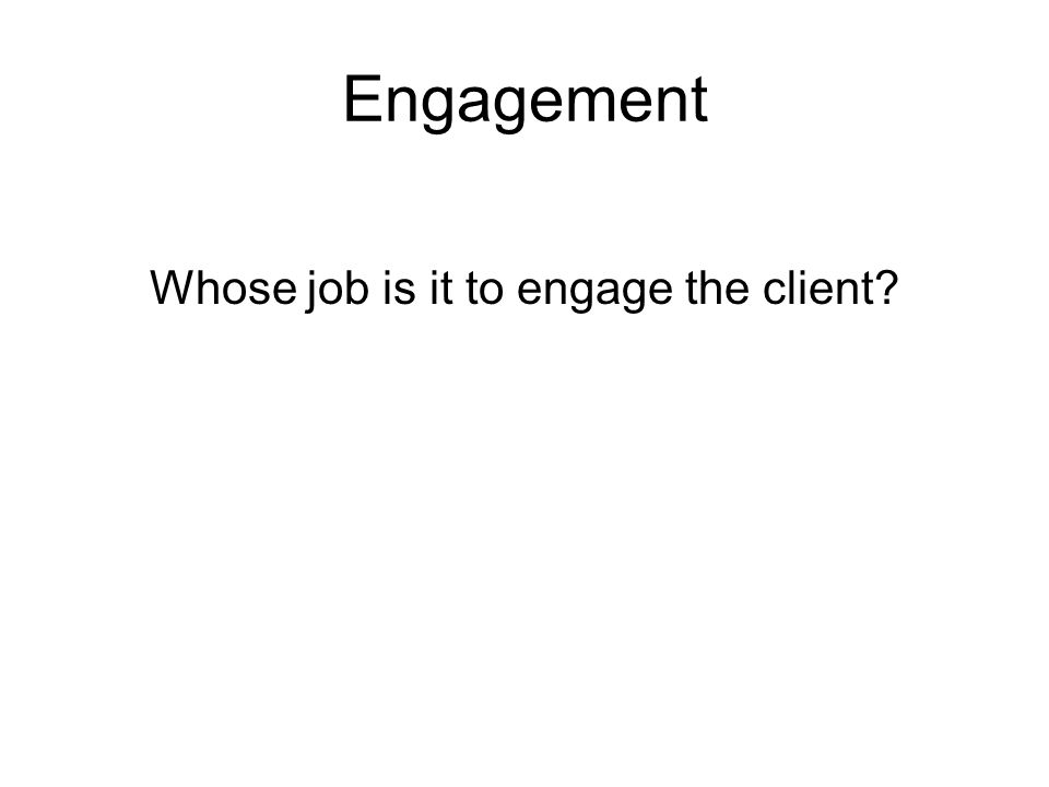 Engagement Whose job is it to engage the client?