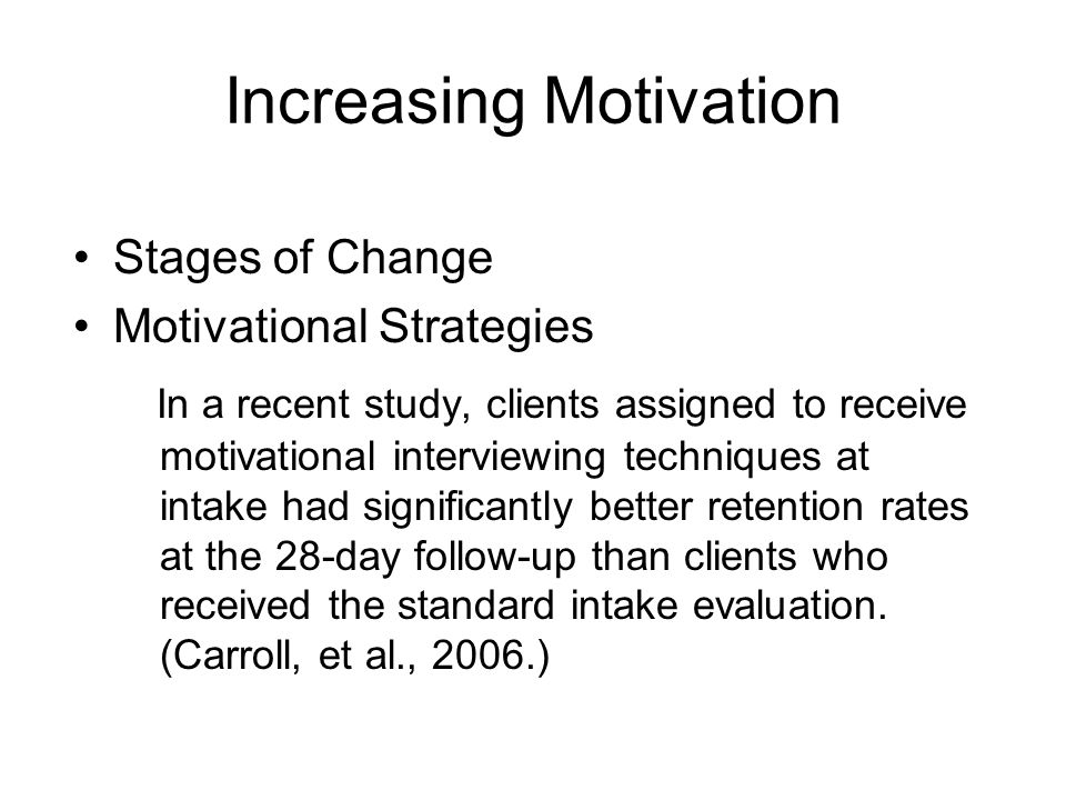 Increasing Motivation Stages of Change Motivational Strategies In a recent study, clients assigned to receive motivational interviewing techniques at