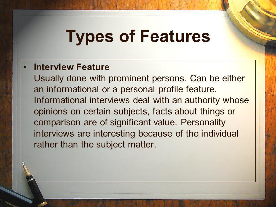 Types of Features Human Interest Feature Involves persons rather than things. Its a story that will make the reader think AND feel. Personality Profil