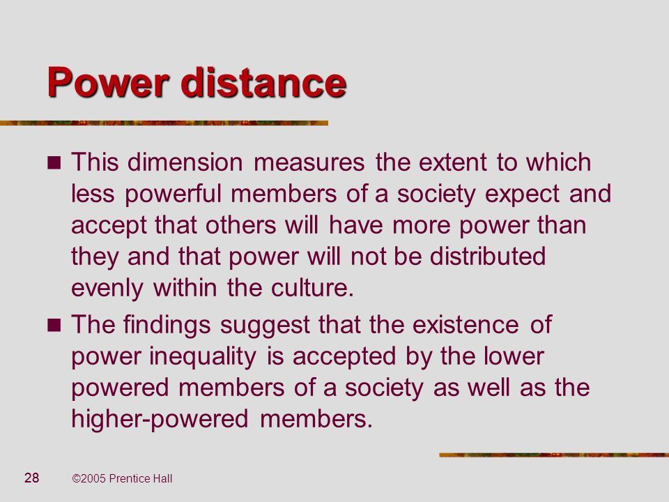 28 ©2005 Prentice Hall Power distance This dimension measures the extent to which less powerful members of a society expect and accept that others wil