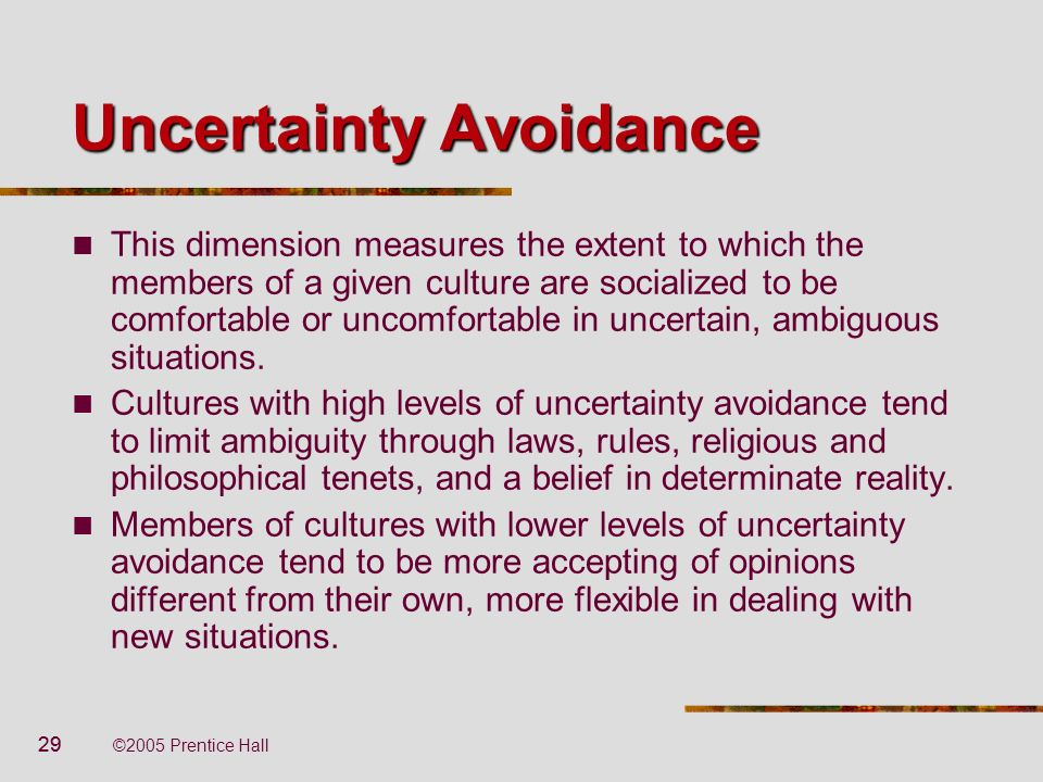 29 ©2005 Prentice Hall Uncertainty Avoidance This dimension measures the extent to which the members of a given culture are socialized to be comfortab
