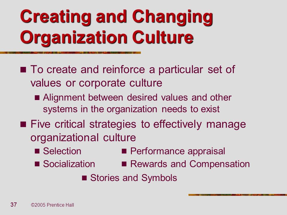 37 ©2005 Prentice Hall Creating and Changing Organization Culture To create and reinforce a particular set of values or corporate culture Alignment be
