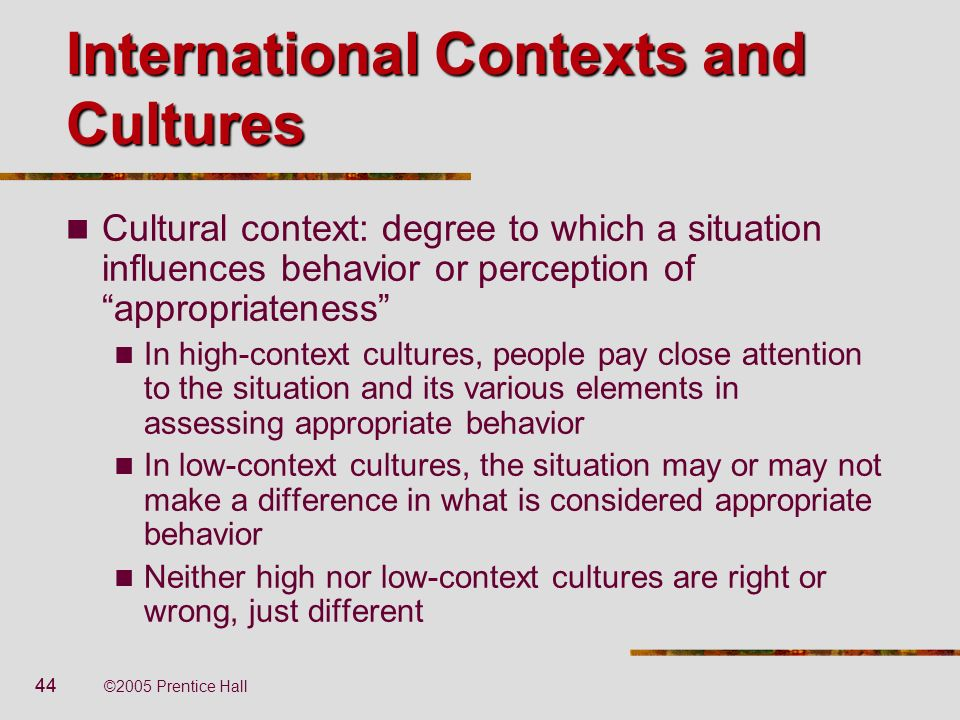 44 ©2005 Prentice Hall International Contexts and Cultures Cultural context: degree to which a situation influences behavior or perception of appropri