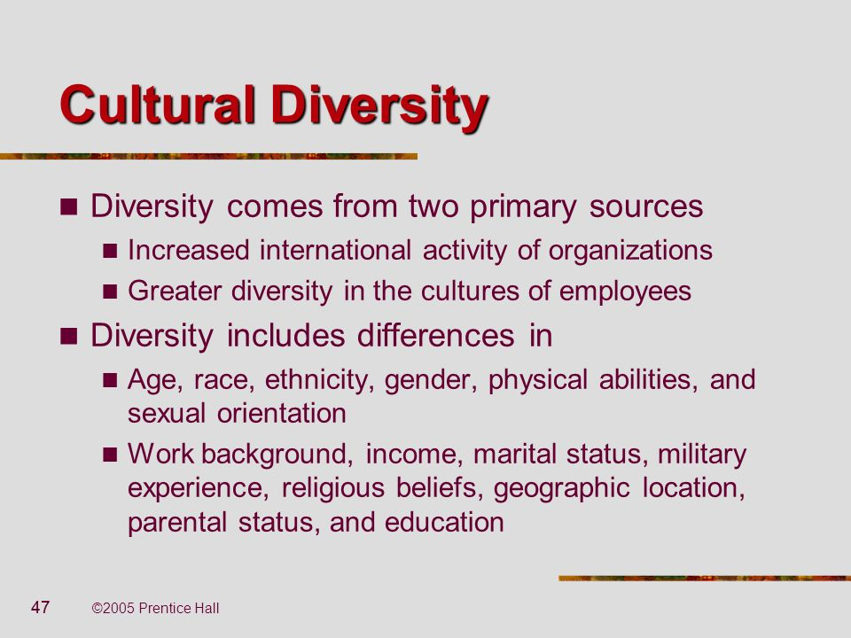 47 ©2005 Prentice Hall Cultural Diversity Diversity comes from two primary sources Increased international activity of organizations Greater diversity