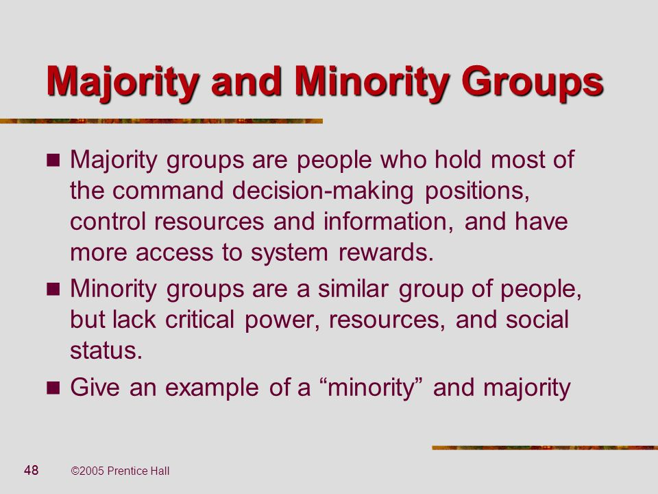 48 ©2005 Prentice Hall Majority and Minority Groups Majority groups are people who hold most of the command decision-making positions, control resourc