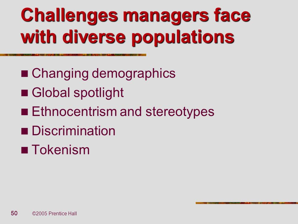 50 ©2005 Prentice Hall Challenges managers face with diverse populations Changing demographics Global spotlight Ethnocentrism and stereotypes Discrimi