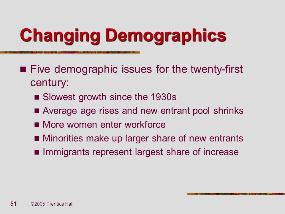 51 ©2005 Prentice Hall Changing Demographics Five demographic issues for the twenty-first century: Slowest growth since the 1930s Average age rises an