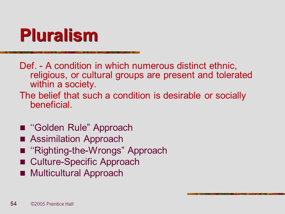 54 ©2005 Prentice Hall Pluralism Def. - A condition in which numerous distinct ethnic, religious, or cultural groups are present and tolerated within