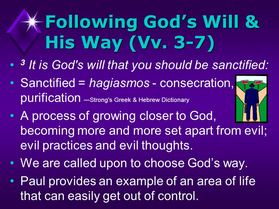Following Gods Will & His Way (Vv. 3-7) 3 It is God's will that you should be sanctified: Sanctified = hagiasmos - consecration, purification Strong's