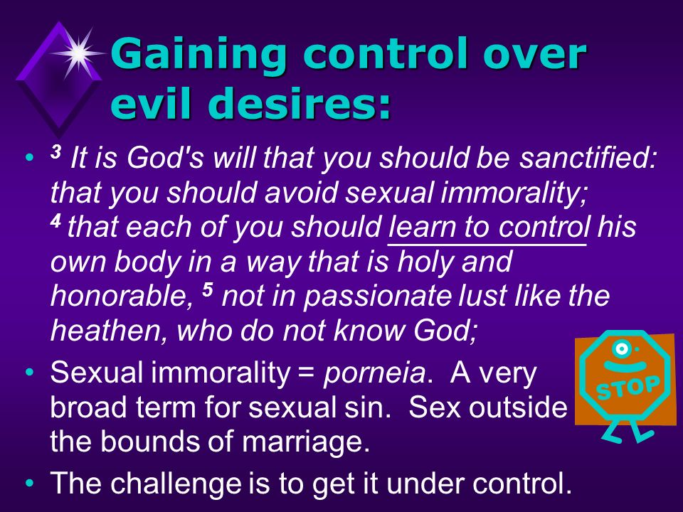 Gaining control over evil desires: 3 It is God s will that you should be sanctified: that you should avoid sexual immorality; 4 that each of you should learn to control his own body in a way that is holy and honorable, 5 not in passionate lust like the heathen, who do not know God; Sexual immorality = porneia.