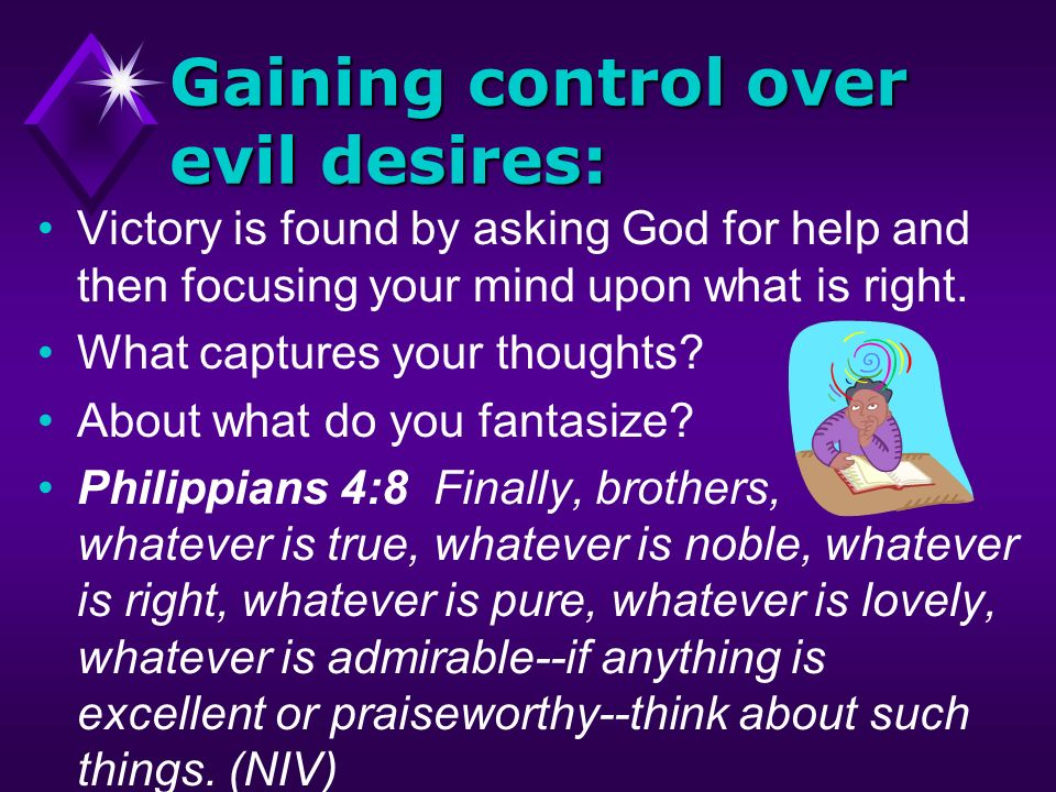 Gaining control over evil desires: Victory is found by asking God for help and then focusing your mind upon what is right. What captures your thoughts