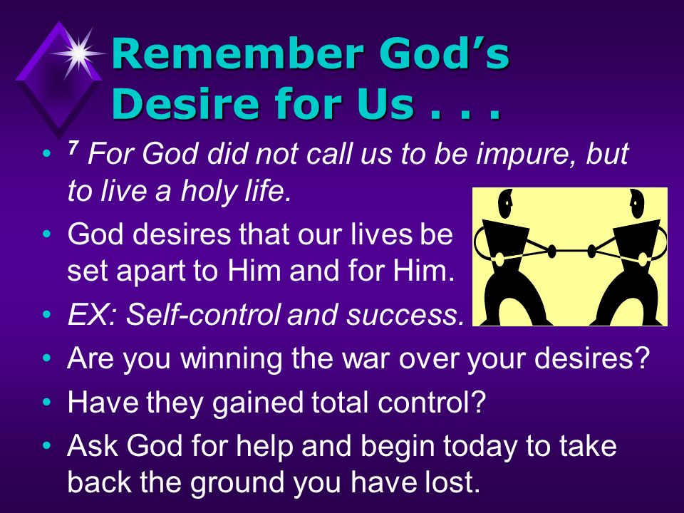 Remember Gods Desire for Us... 7 For God did not call us to be impure, but to live a holy life. God desires that our lives be set apart to Him and for