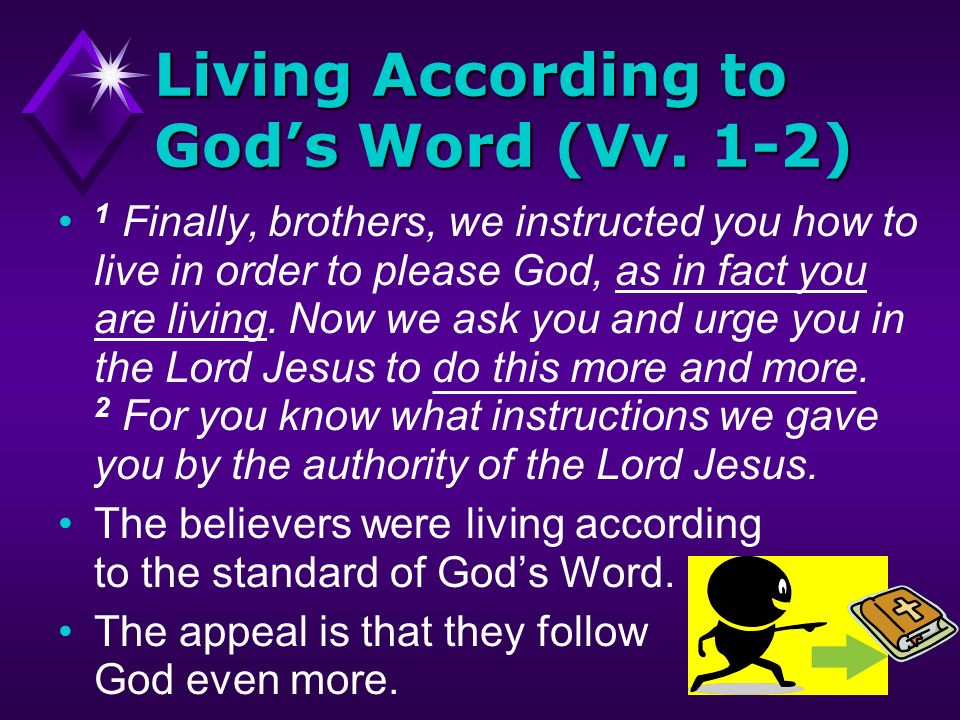 Living According to Gods Word (Vv. 1-2) 1 Finally, brothers, we instructed you how to live in order to please God, as in fact you are living. Now we a