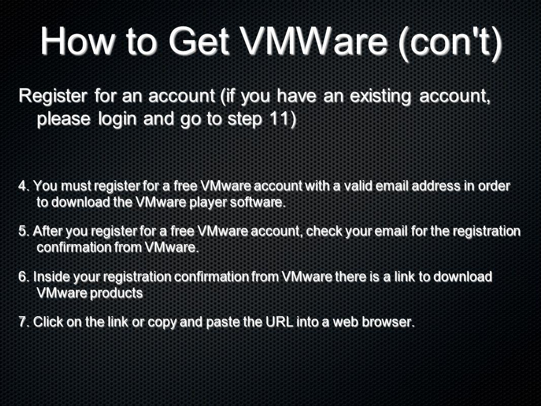 How to Get VMWare (con't) Register for an account (if you have an existing account, please login and go to step 11) 4. You must register for a free VM