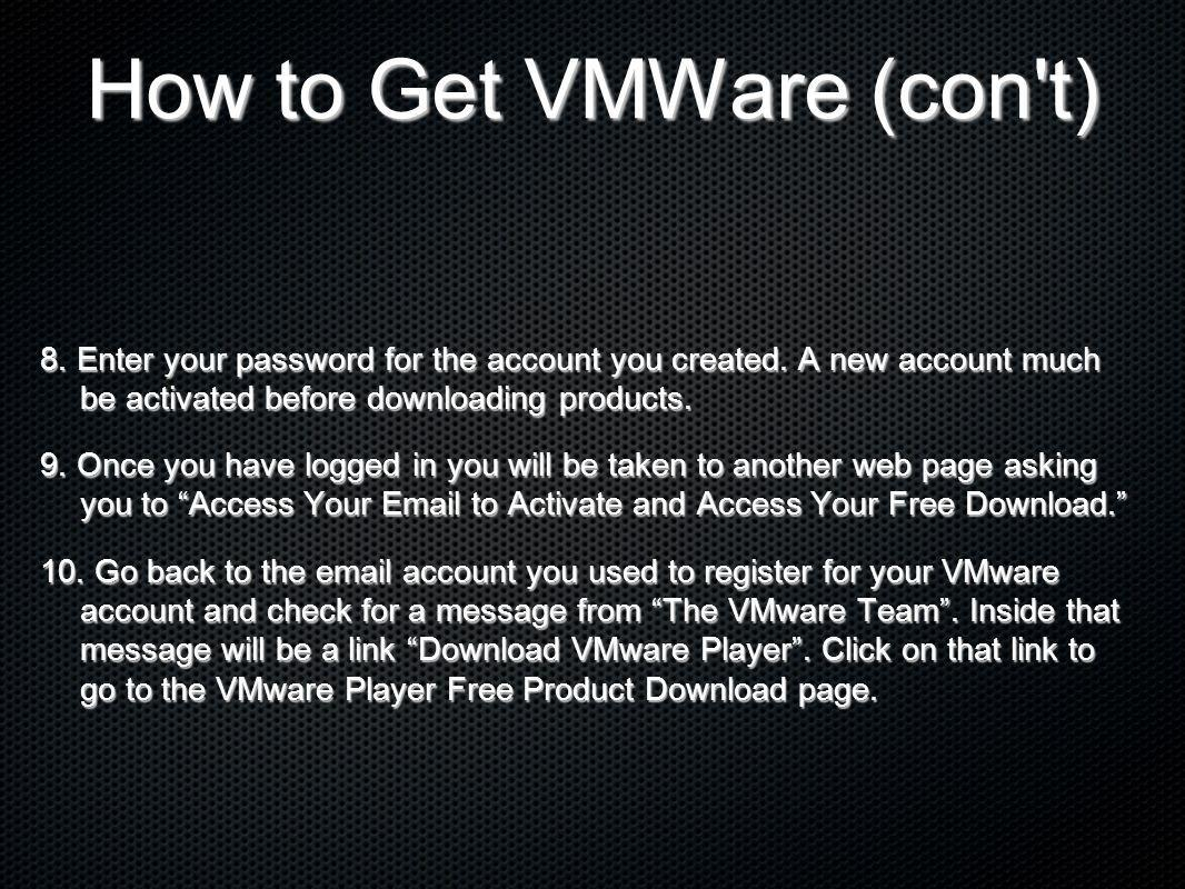 How to Get VMWare (con't) 8. Enter your password for the account you created. A new account much be activated before downloading products. 9. Once you