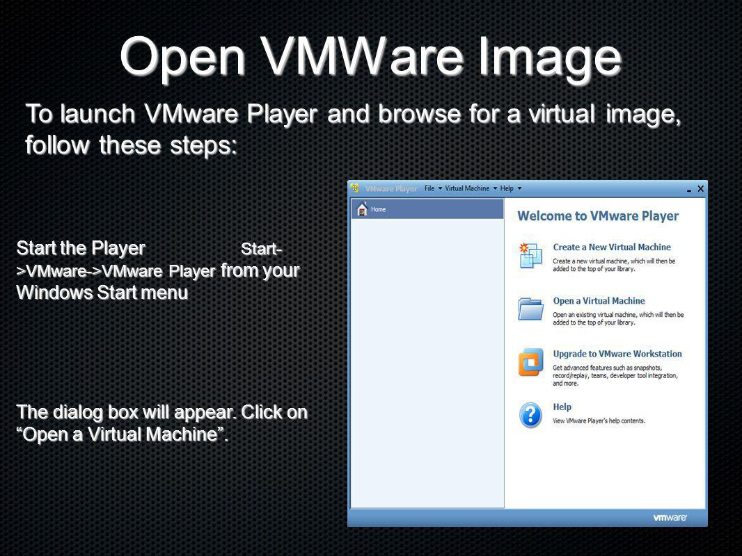 Open VMWare Image Start the Player Start- >VMware->VMware Player from your Windows Start menu The dialog box will appear. Click on Open a Virtual Mach
