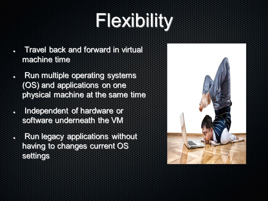 Flexibility Travel back and forward in virtual machine time Travel back and forward in virtual machine time Run multiple operating systems (OS) and ap